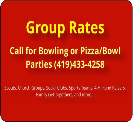 Group Rates Call for Bowling or Pizza/Bowl Parties (419)433-4258   Scouts, Church Groups, Social Clubs, Sports Teams, 4-H, Fund Raisers, Family Get-togethers, and more…
