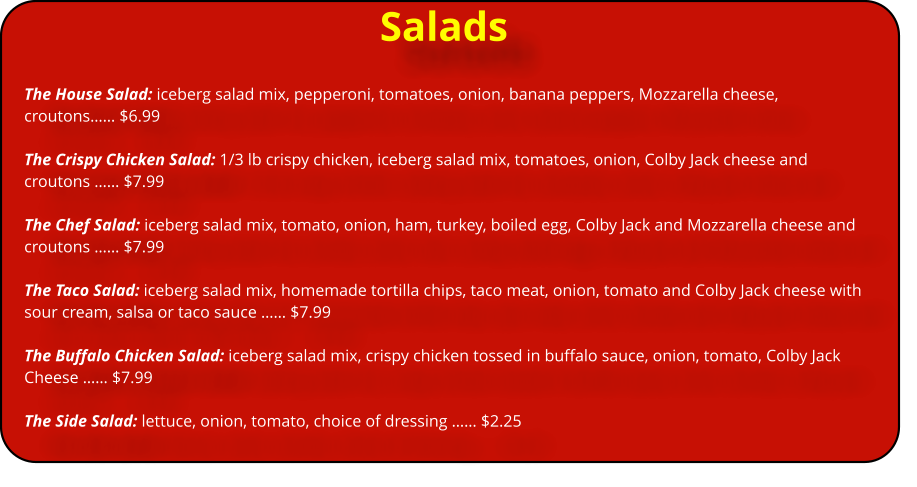 Salads The House Salad: iceberg salad mix, pepperoni, tomatoes, onion, banana peppers, Mozzarella cheese, croutons…… $6.99  The Crispy Chicken Salad: 1/3 lb crispy chicken, iceberg salad mix, tomatoes, onion, Colby Jack cheese and croutons …… $7.99  The Chef Salad: iceberg salad mix, tomato, onion, ham, turkey, boiled egg, Colby Jack and Mozzarella cheese and croutons …… $7.99  The Taco Salad: iceberg salad mix, homemade tortilla chips, taco meat, onion, tomato and Colby Jack cheese with sour cream, salsa or taco sauce …… $7.99  The Buffalo Chicken Salad: iceberg salad mix, crispy chicken tossed in buffalo sauce, onion, tomato, Colby Jack Cheese …… $7.99  The Side Salad: lettuce, onion, tomato, choice of dressing …… $2.25