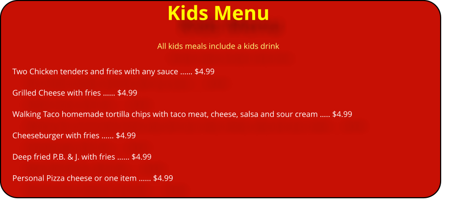 Kids Menu All kids meals include a kids drink Two Chicken tenders and fries with any sauce …… $4.99  Grilled Cheese with fries …… $4.99  Walking Taco homemade tortilla chips with taco meat, cheese, salsa and sour cream ….. $4.99                                    Cheeseburger with fries …… $4.99  Deep fried P.B. & J. with fries …… $4.99  Personal Pizza cheese or one item …… $4.99