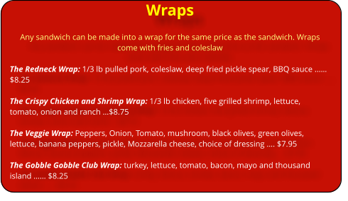 Wraps Any sandwich can be made into a wrap for the same price as the sandwich. Wraps come with fries and coleslaw  The Redneck Wrap: 1/3 lb pulled pork, coleslaw, deep fried pickle spear, BBQ sauce …… $8.25  The Crispy Chicken and Shrimp Wrap: 1/3 lb chicken, five grilled shrimp, lettuce, tomato, onion and ranch …$8.75  The Veggie Wrap: Peppers, Onion, Tomato, mushroom, black olives, green olives, lettuce, banana peppers, pickle, Mozzarella cheese, choice of dressing …. $7.95  The Gobble Gobble Club Wrap: turkey, lettuce, tomato, bacon, mayo and thousand island …… $8.25