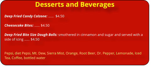 Desserts and Beverages Deep Fried Candy Calzone: ……  $4.50  Cheesecake Bites: …… $4.50  Deep Fried Bite Size Dough Balls: smothered in cinnamon and sugar and served with a side of icing …… $4.50   Pepsi, diet Pepsi, Mt. Dew, Sierra Mist, Orange, Root Beer, Dr. Pepper, Lemonade, Iced Tea, Coffee, bottled water