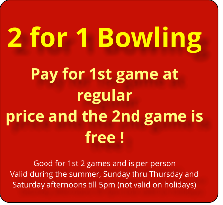2 for 1 Bowling Pay for 1st game at regular  price and the 2nd game is  free !  Good for 1st 2 games and is per person Valid during the summer, Sunday thru Thursday and Saturday afternoons till 5pm (not valid on holidays)
