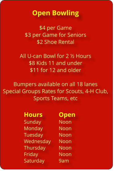 Open Bowling  $4 per Game $3 per Game for Seniors $2 Shoe Rental  All U-can Bowl for 2 ½ Hours $8 Kids 11 and under $11 for 12 and older  Bumpers available on all 18 lanes Special Groups Rates for Scouts, 4-H Club, Sports Teams, etc  Hours	 	Open Sunday		Noon Monday 		Noon Tuesday		Noon Wednesday	Noon Thursday		Noon Friday		Noon 	Saturday		9am