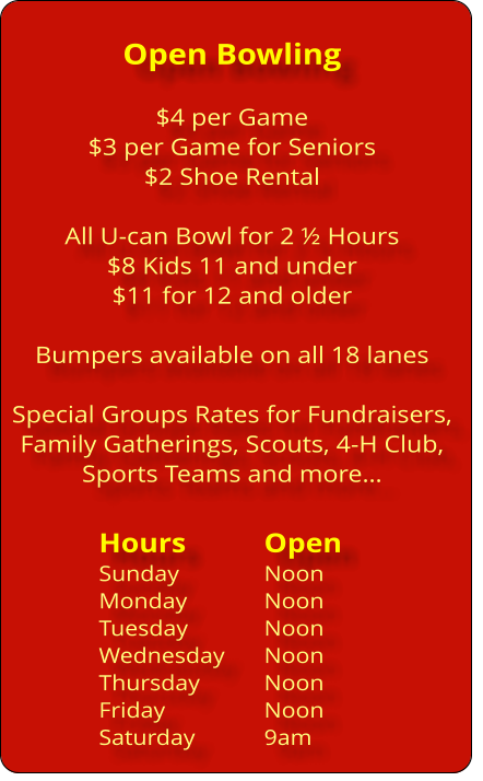 Open Bowling  $4 per Game $3 per Game for Seniors $2 Shoe Rental  All U-can Bowl for 2 ½ Hours $8 Kids 11 and under $11 for 12 and older  Bumpers available on all 18 lanes  Special Groups Rates for Fundraisers, Family Gatherings, Scouts, 4-H Club,  Sports Teams and more…  Hours		Open Sunday			Noon Monday 		Noon Tuesday		Noon Wednesday	Noon Thursday		Noon Friday			Noon Saturday		9am